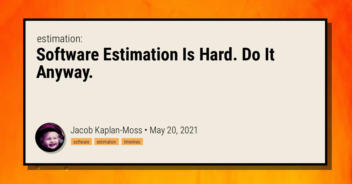 Software Estimation Is Hard. Do It Anyway. - Jacob Kaplan-Moss